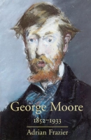 George Moore 1852-1933 - Adrian Frazier